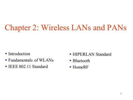 1 Chapter 2: Wireless LANs and PANs  Introduction  Fundamentals of WLANs  IEEE 802.11 Standard  HIPERLAN Standard  Bluetooth  HomeRF.