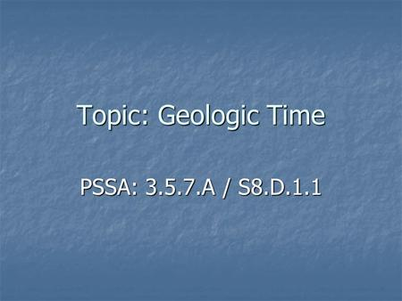 Topic: Geologic Time PSSA: 3.5.7.A / S8.D.1.1. Objective: TLW identify the major divisions of geologic time (eons, eras, periods, and epochs). TLW identify.