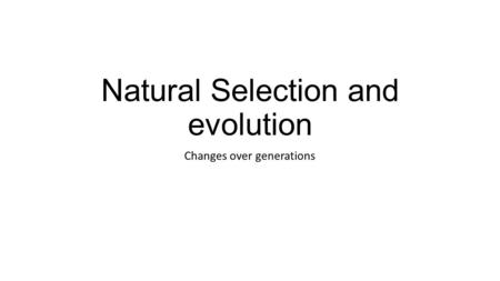 Natural Selection and evolution Changes over generations.