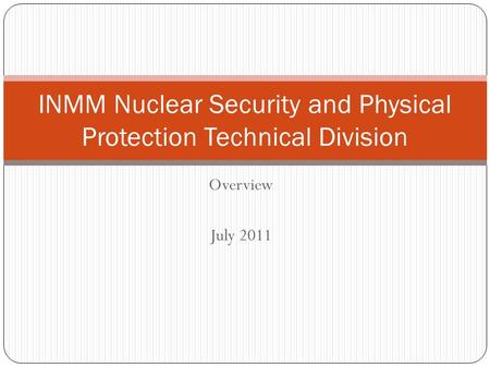 Overview July 2011 INMM Nuclear Security and Physical Protection Technical Division.