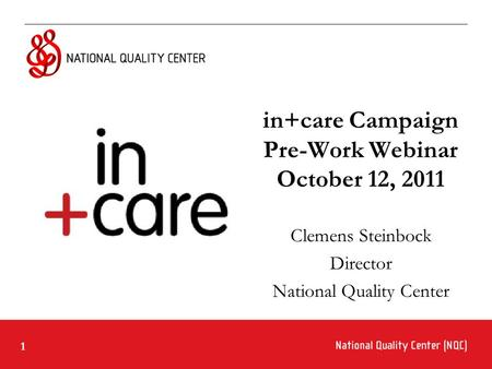 1 in+care Campaign Pre-Work Webinar October 12, 2011 Clemens Steinbock Director National Quality Center.