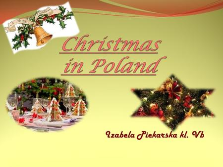 Izabela Piekarska kl. Vb. In Poland, Christmas is the most awaited and important holiday. Handling them 25 and 26 December. It is a family holiday that.