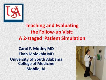 Teaching and Evaluating the Follow-up Visit: A 2-staged Patient Simulation Carol P. Motley MD Ehab Molokhia MD University of South Alabama College of Medicine.