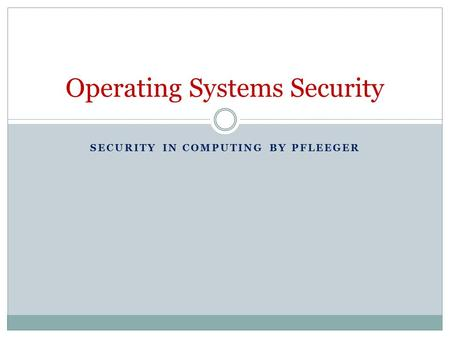 SECURITY IN COMPUTING BY PFLEEGER Operating Systems Security.