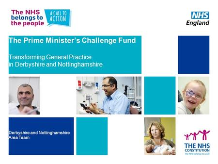 The Prime Minister's Challenge Fund Transforming General Practice in Derbyshire and Nottinghamshire Derbyshire and Nottinghamshire Area Team.