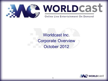 Worldcast Inc. Corporate Overview October 2012 1.