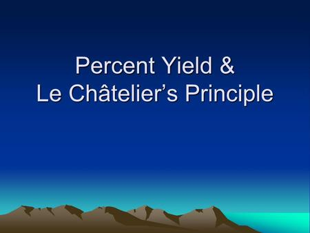 Percent Yield & Le Châtelier's Principle. Percent Yield.