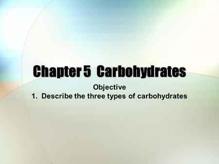 Chapter 5 Carbohydrates Objective 1. Describe the three types of carbohydrates.