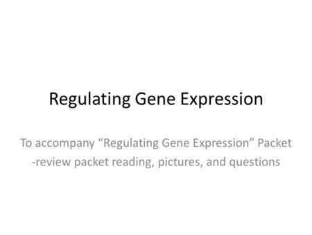 "Regulating Gene Expression To accompany ""Regulating Gene Expression"" Packet -review packet reading, pictures, and questions."