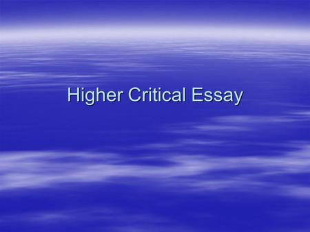 Higher Critical Essay. Marking Criteria  You need to do all of the following in order to pass the Critical essay. If you fail to achieve one or more.