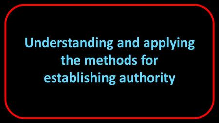 Understanding and applying the methods for establishing authority.