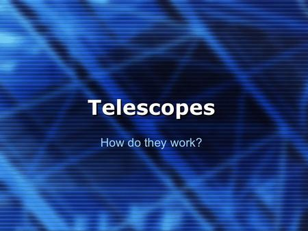 Telescopes How do they work?. 1. History 2. Lenses & Hardware 3. Reflecting Telescopes 4. Refracting Telescopes.