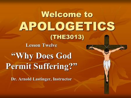 "Welcome to APOLOGETICS (THE3013) Lesson Twelve ""Why Does God Permit Suffering?"" Dr. Arnold Lastinger, Instructor."