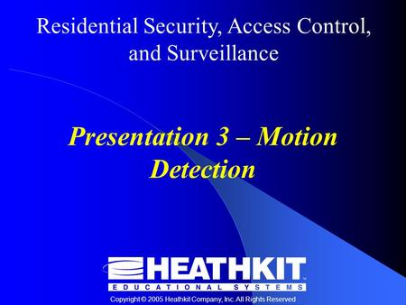 Residential Security, Access Control, and Surveillance Copyright © 2005 Heathkit Company, Inc. All Rights Reserved Presentation 3 – Motion Detection.