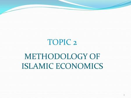 TOPIC 2 METHODOLOGY OF ISLAMIC ECONOMICS 1. TOPIC 2 Objective: Increase epistemic awareness Know position of shari'ah, fiqh and usul-fiqh Appreciate steps.