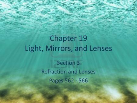 Chapter 19 Light, Mirrors, and Lenses Section 3 Refraction and Lenses Pages 562 - 566.