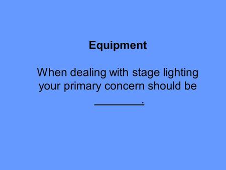 Equipment When dealing with stage lighting your primary concern should be.