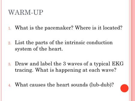 WARM-UP 1. What is the pacemaker? Where is it located? 2. List the parts of the intrinsic conduction system of the heart. 3. Draw and label the 3 waves.