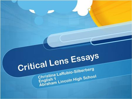 Critical Lens Essays Christine LaRubio-Silberberg English 1 Abraham Lincoln High School.