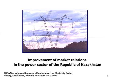 ERRA Workshop on Regulatory Monitoring of the Electricity Sector Almaty, Kazakhstan, January 31 – February 2, 20061 Improvement of market relations in.