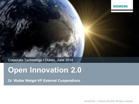 Unrestricted. © Siemens AG 2014. All rights reserved. Open Innovation 2.0 Dr. Walter Weigel VP External Cooperations Corporate Technology I Dublin, June.