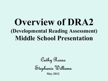 Overview of DRA2 (Developmental Reading Assessment) Middle School Presentation Cathy Rosso Stephanie Williams May 2012.