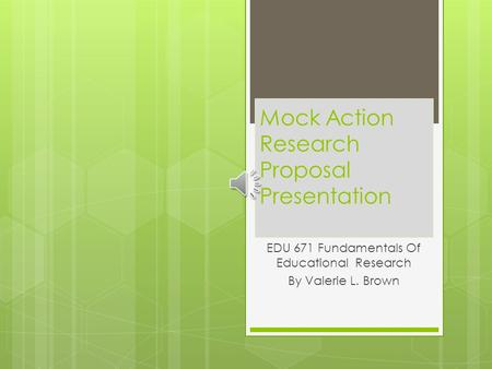 Mock Action Research Proposal Presentation EDU 671 Fundamentals Of Educational Research By Valerie L. Brown.