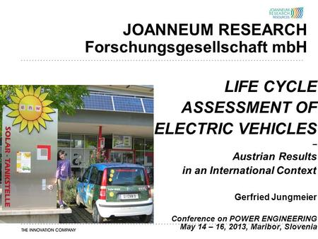 JOANNEUM RESEARCH Forschungsgesellschaft mbH LIFE CYCLE ASSESSMENT OF ELECTRIC VEHICLES – Austrian Results in an International Context Gerfried Jungmeier.