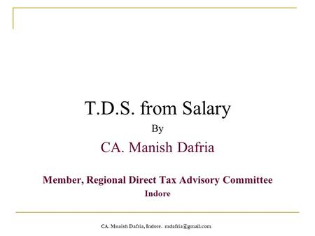 CA. Mnaish Dafria, Indore. T.D.S. from Salary By CA. Manish Dafria Member, Regional Direct Tax Advisory Committee Indore.