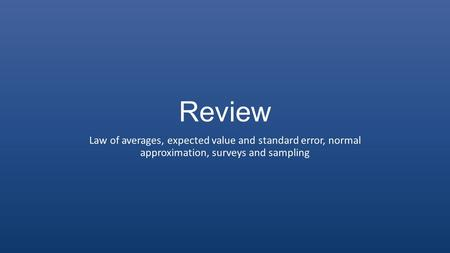 Review Law of averages, expected value and standard error, normal approximation, surveys and sampling.