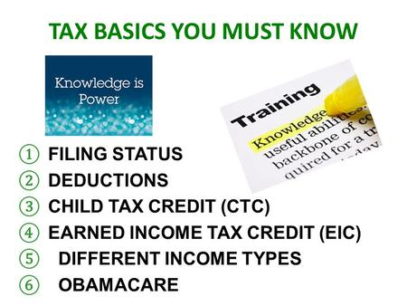 TAX BASICS YOU MUST KNOW ① FILING STATUS ② DEDUCTIONS ③ CHILD TAX CREDIT (CTC) ④ EARNED INCOME TAX CREDIT (EIC) ⑤ DIFFERENT INCOME TYPES ⑥ OBAMACARE.