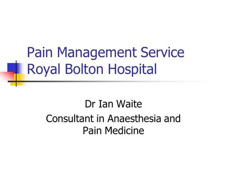 Pain Management Service Royal Bolton Hospital Dr Ian Waite Consultant in Anaesthesia and Pain Medicine.