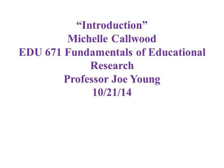 """Introduction"" Michelle Callwood EDU 671 Fundamentals of Educational Research Professor Joe Young 10/21/14."