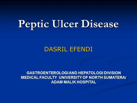 Peptic Ulcer Disease DASRIL EFENDI GASTROENTEROLOGI AND HEPATOLOGI DIVISION MEDICAL FACULTY UNIVERSITY OF NORTH SUMATERA/ ADAM MALIK HOSPITAL.