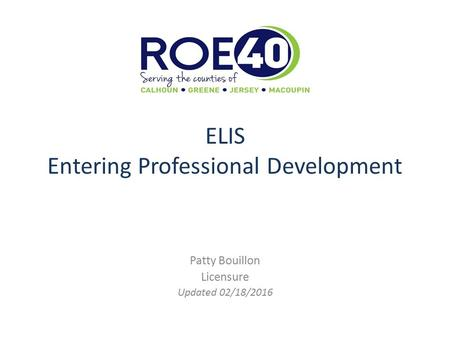 ELIS Entering Professional Development Patty Bouillon Licensure Updated 02/18/2016.
