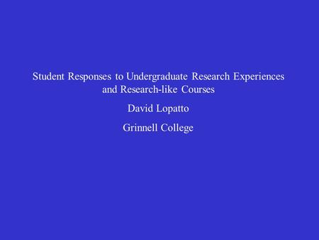 Student Responses to Undergraduate Research Experiences and Research-like Courses David Lopatto Grinnell College.