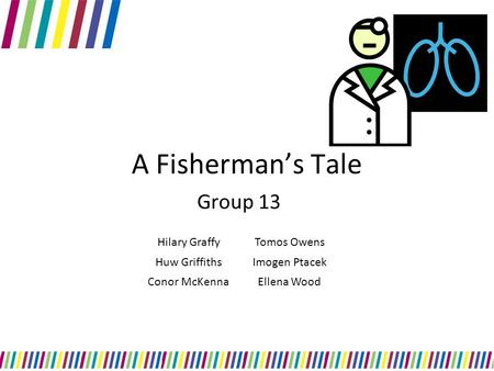 A Fisherman's Tale Group 13 Hilary GraffyTomos Owens Huw GriffithsImogen Ptacek Conor McKennaEllena Wood.