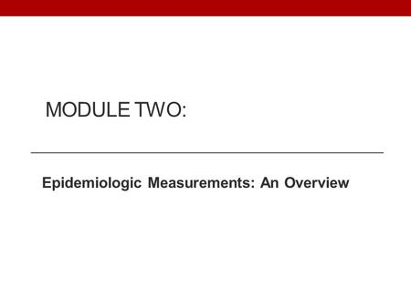 MODULE TWO: Epidemiologic Measurements: An Overview.