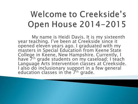My name is Heidi Davis. It is my sixteenth year teaching. I've been at Creekside since it opened eleven years ago. I graduated with my masters in Special.