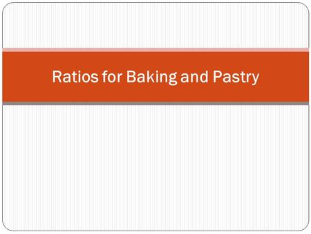 Ratios for Baking and Pastry. Ratios allow us to: Memorize basic recipes Scale recipes up or down quickly and accurately Provide a backbone for flavor.