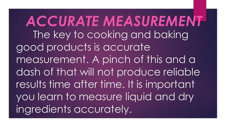 The key to cooking and baking good products is accurate measurement. A pinch of this and a dash of that will not produce reliable results time after time.