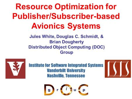 Resource Optimization for Publisher/Subscriber-based Avionics Systems Institute for Software Integrated Systems Vanderbilt University Nashville, Tennessee.