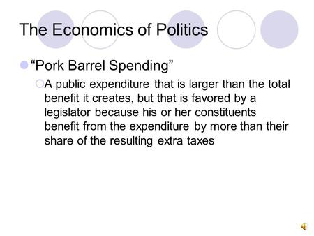 "The Economics of Politics ""Pork Barrel Spending""  A public expenditure that is larger than the total benefit it creates, but that is favored by a legislator."