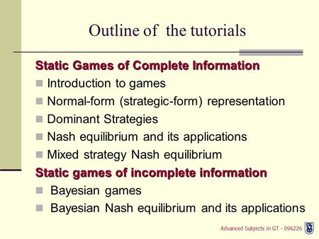 Advanced Subjects in GT - 096226 Outline of the tutorials Static Games of Complete Information Introduction to games Normal-form (strategic-form) representation.