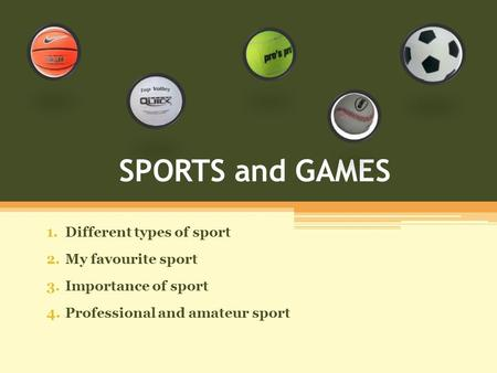 SPORTS and GAMES 1.Different types of sport 2.My favourite sport 3.Importance of sport 4.Professional and amateur sport.