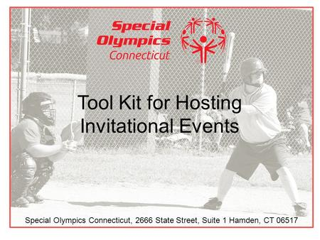 Tool Kit for Hosting Invitational Events Special Olympics Connecticut, 2666 State Street, Suite 1 Hamden, CT 06517.