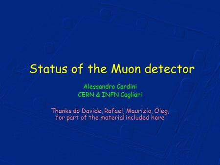 Status of the Muon detector Alessandro Cardini CERN & INFN Cagliari Thanks do Davide, Rafael, Maurizio, Oleg, for part of the material included here.