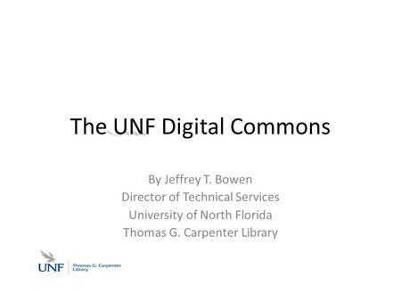 UNF The UNF Digital Commons By Jeffrey T. Bowen Director of Technical Services University of North Florida Thomas G. Carpenter Library.