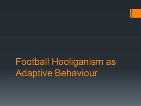 Football Hooliganism as Adaptive Behaviour. Marsh (1978)  Marsh suggested that football hooliganism is the human equivalent to ceremonial conflict that.