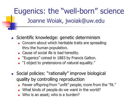 "Eugenics: the ""well-born"" science Joanne Woiak, Scientific knowledge: genetic determinism Concern about which heritable traits are spreading."